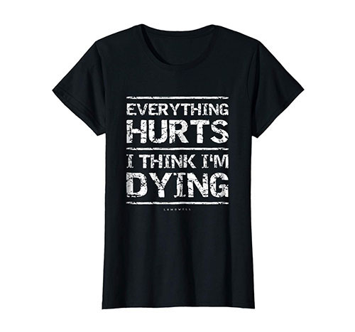 Everything Hurts And I Think I'm Dying Funny Gym T-Shirts